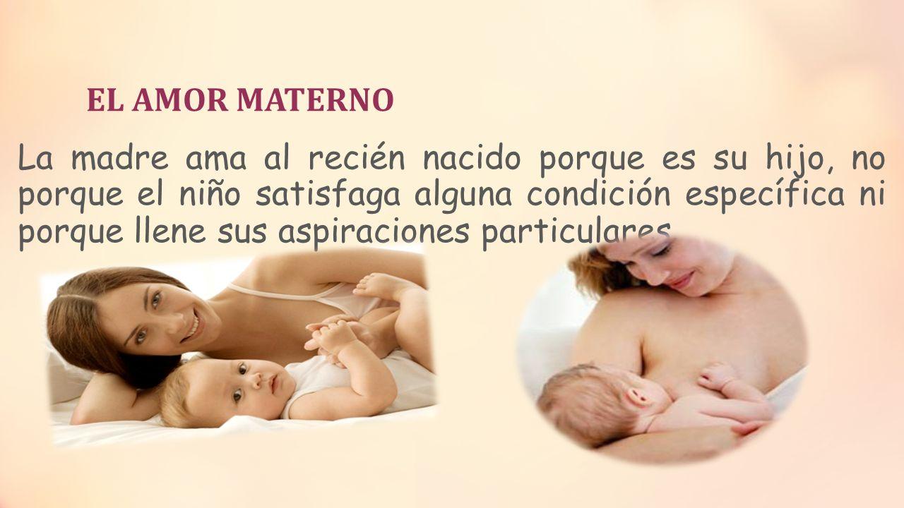 EL AMOR MATERNO La madre ama al recién nacido porque es su hijo, no porque el niño satisfaga alguna condición específica ni porque llene sus aspiracio