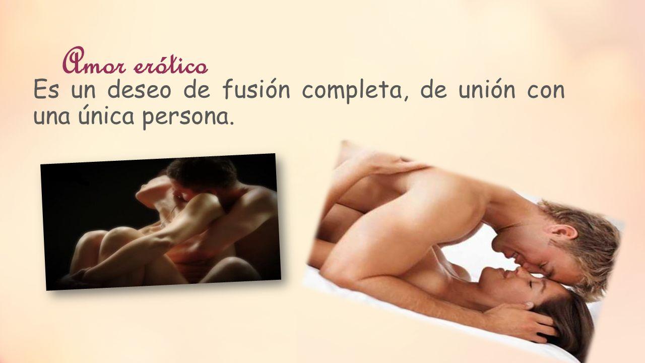 Amor erótico Es un deseo de fusión completa, de unión con una única persona.