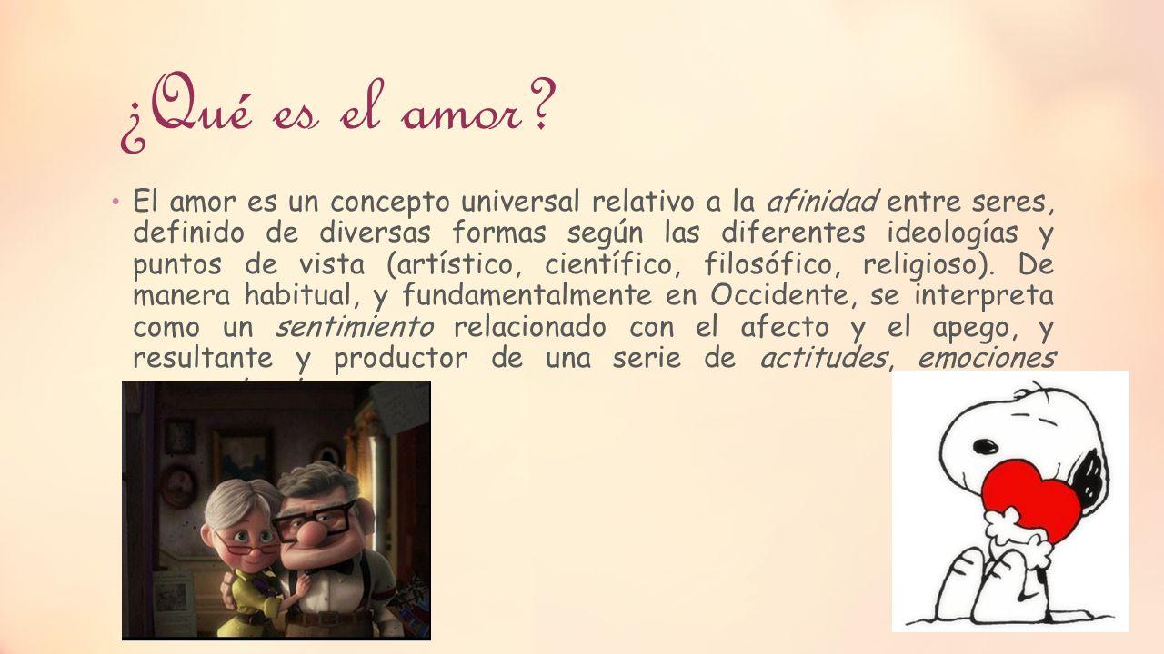 ¿Qué es el amor? El amor es un concepto universal relativo a la afinidad entre seres, definido de diversas formas según las diferentes ideologías y pu