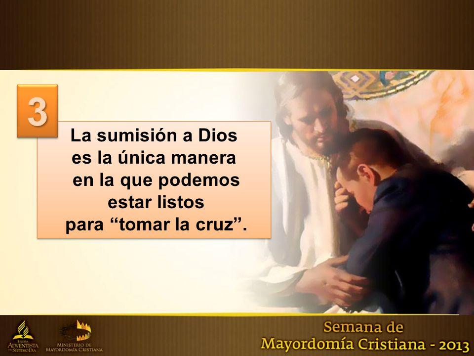La sumisión a Dios es la única manera en la que podemos estar listos para tomar la cruz. La sumisión a Dios es la única manera en la que podemos estar
