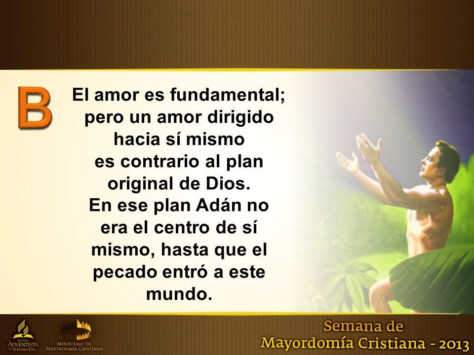 El amor es fundamental; pero un amor dirigido hacia sí mismo es contrario al plan original de Dios. En ese plan Adán no era el centro de sí mismo, has