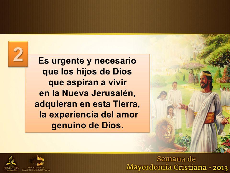 Es urgente y necesario que los hijos de Dios que aspiran a vivir en la Nueva Jerusalén, adquieran en esta Tierra, la experiencia del amor genuino de D