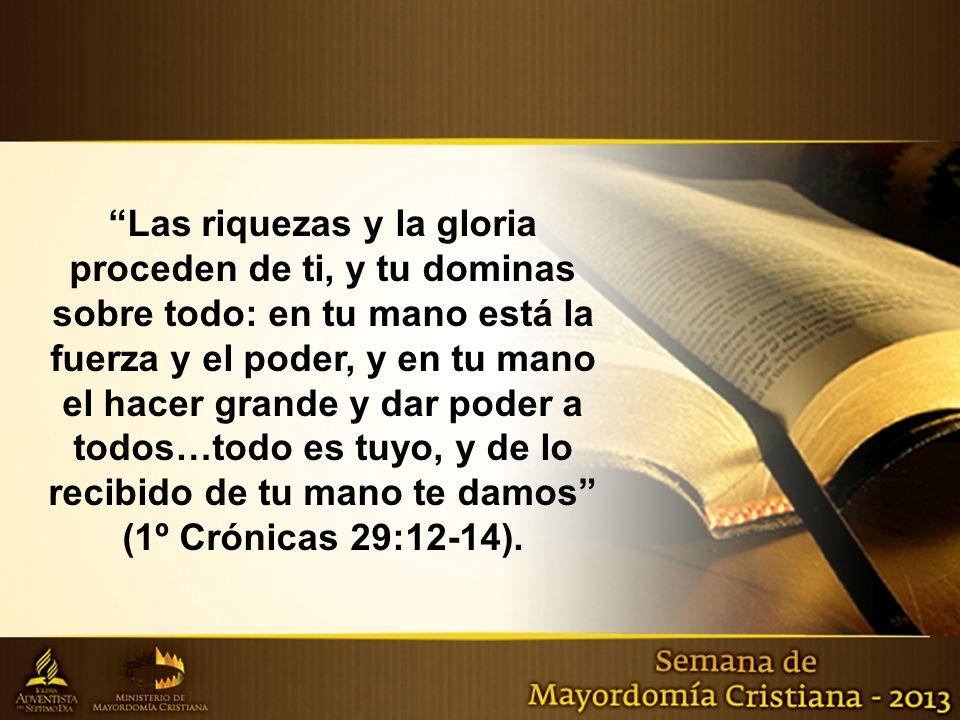 Las riquezas y la gloria proceden de ti, y tu dominas sobre todo: en tu mano está la fuerza y el poder, y en tu mano el hacer grande y dar poder a tod