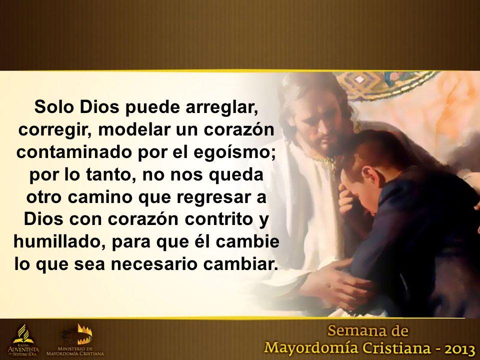 Solo Dios puede arreglar, corregir, modelar un corazón contaminado por el egoísmo; por lo tanto, no nos queda otro camino que regresar a Dios con cora