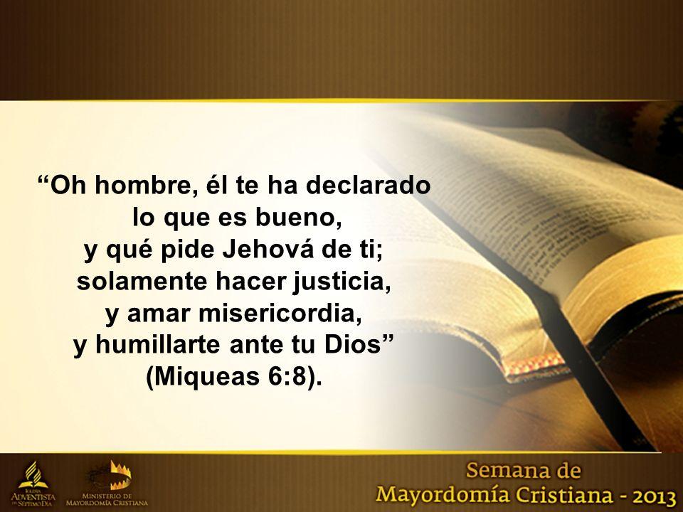 Oh hombre, él te ha declarado lo que es bueno, y qué pide Jehová de ti; solamente hacer justicia, y amar misericordia, y humillarte ante tu Dios (Miqu