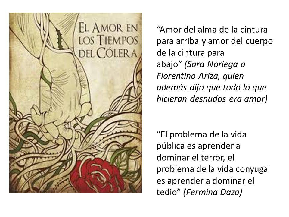 Amor del alma de la cintura para arriba y amor del cuerpo de la cintura para abajo (Sara Noriega a Florentino Ariza, quien además dijo que todo lo que