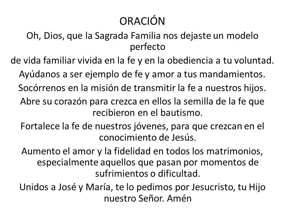 ORACIÓN Oh, Dios, que la Sagrada Familia nos dejaste un modelo perfecto de vida familiar vivida en la fe y en la obediencia a tu voluntad. Ayúdanos a