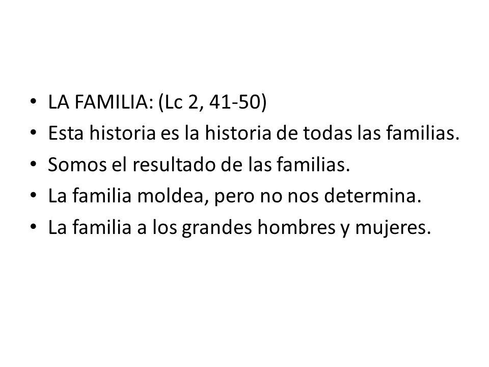 LA FAMILIA: (Lc 2, 41-50) Esta historia es la historia de todas las familias. Somos el resultado de las familias. La familia moldea, pero no nos deter