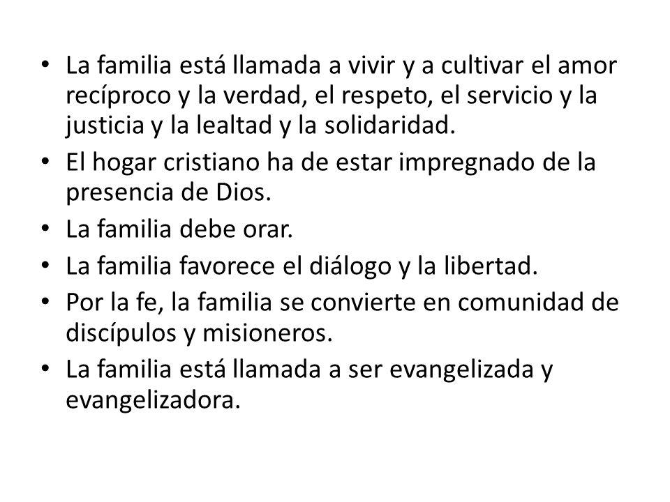 La familia está llamada a vivir y a cultivar el amor recíproco y la verdad, el respeto, el servicio y la justicia y la lealtad y la solidaridad. El ho