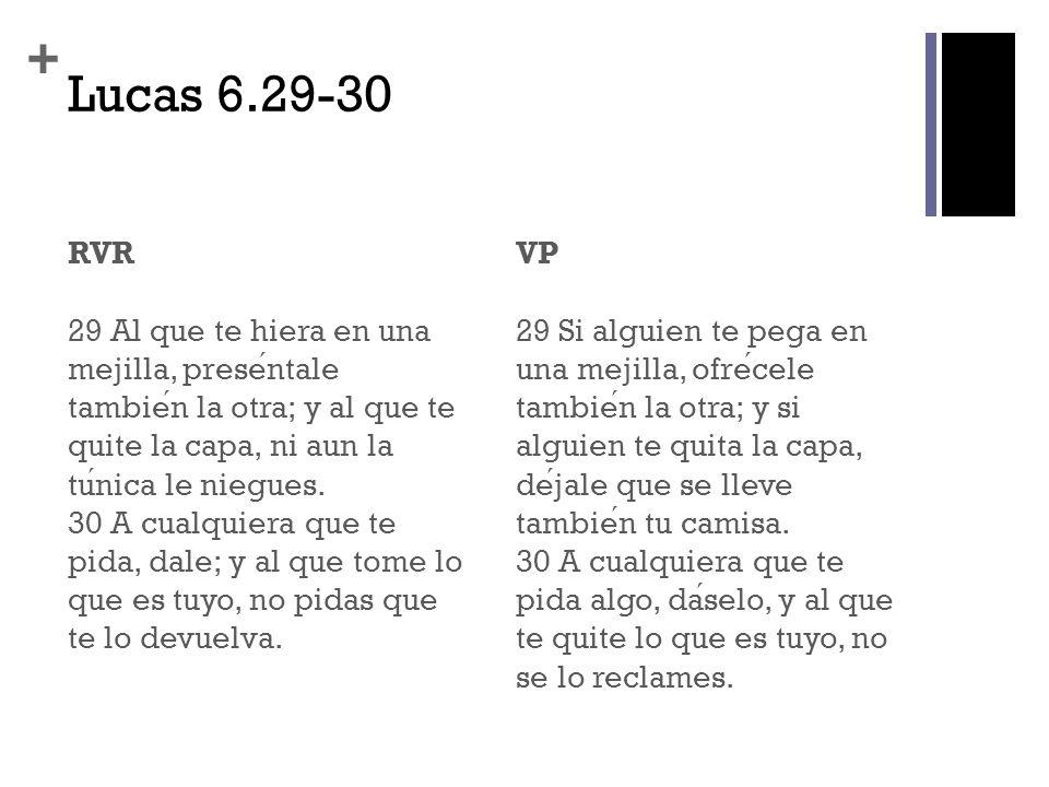 + Lucas 6.29-30 RVR 29 Al que te hiera en una mejilla, presentale tambien la otra; y al que te quite la capa, ni aun la tunica le niegues. 30 A cualqu