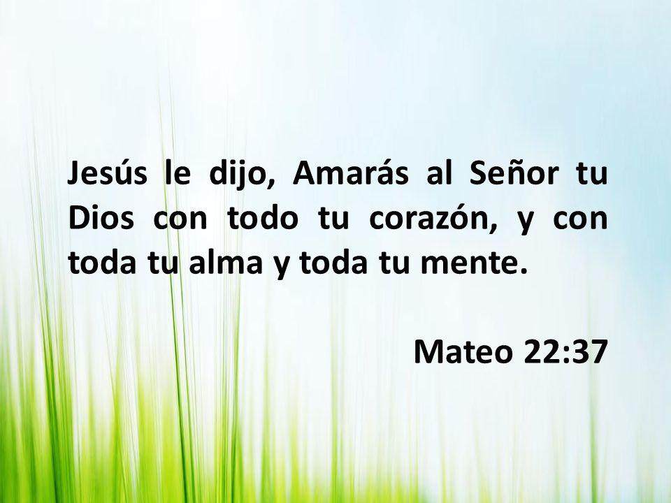 Jesús le dijo, Amarás al Señor tu Dios con todo tu corazón, y con toda tu alma y toda tu mente. Mateo 22:37