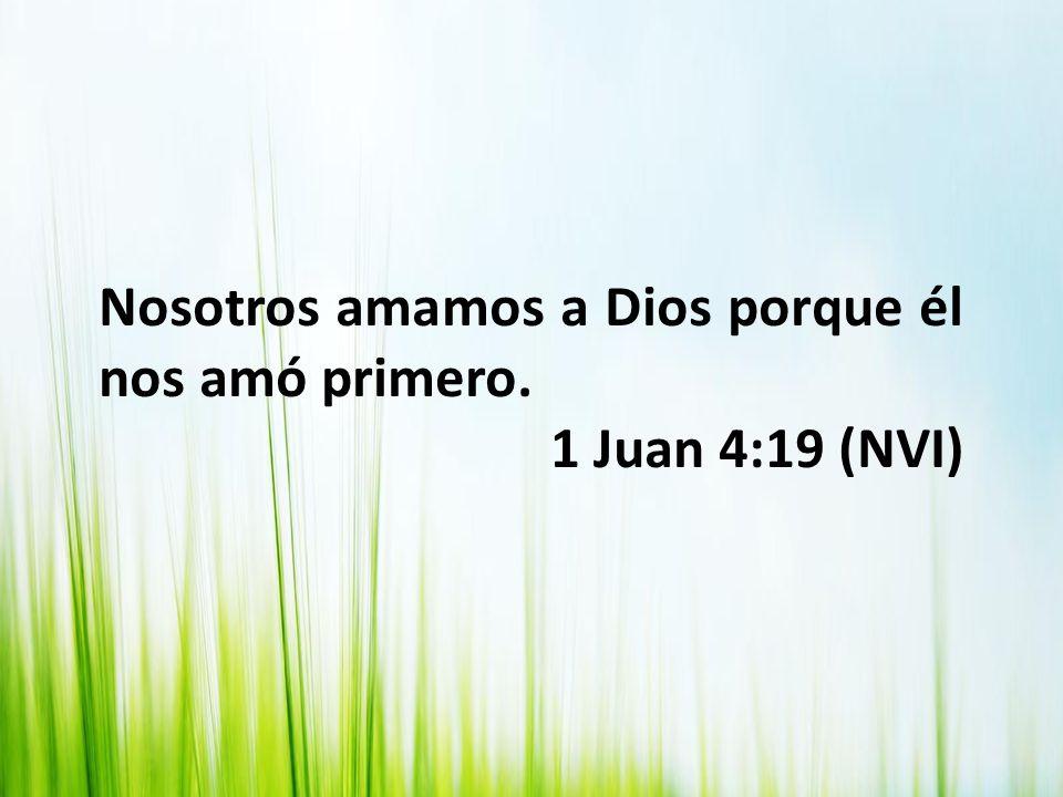 Nosotros amamos a Dios porque él nos amó primero. 1 Juan 4:19 (NVI)