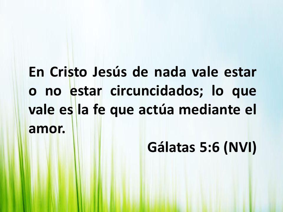 En Cristo Jesús de nada vale estar o no estar circuncidados; lo que vale es la fe que actúa mediante el amor. Gálatas 5:6 (NVI)