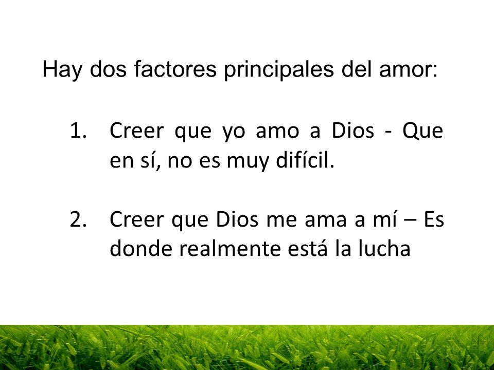 1.Creer que yo amo a Dios - Que en sí, no es muy difícil. 2.Creer que Dios me ama a mí – Es donde realmente está la lucha Hay dos factores principales