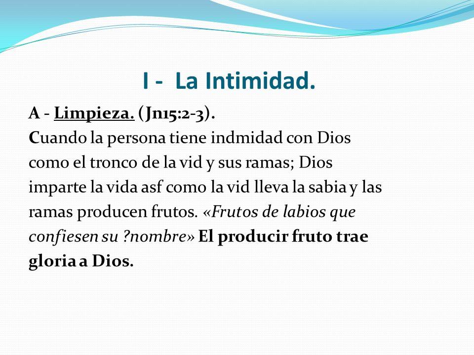 I - La Intimidad. A - Limpieza. (Jn15:2-3). Cuando la persona tiene indmidad con Dios como el tronco de la vid y sus ramas; Dios imparte la vida asf c