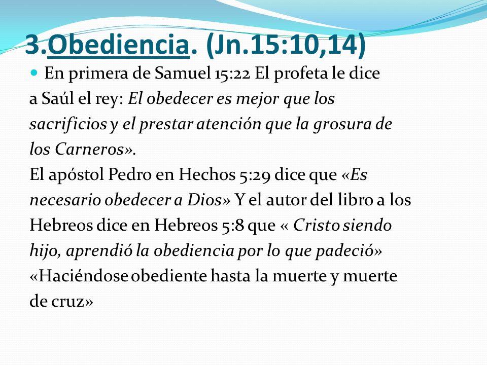 3.Obediencia. (Jn.15:10,14) En primera de Samuel 15:22 El profeta le dice a Saúl el rey: El obedecer es mejor que los sacrificios y el prestar atenció