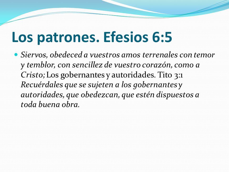 Los patrones. Efesios 6:5 Siervos, obedeced a vuestros amos terrenales con temor y temblor, con sencillez de vuestro corazón, como a Cristo; Los gober