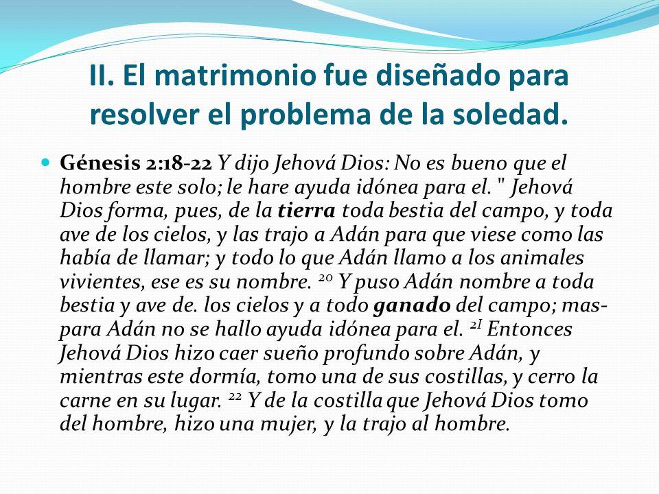 II. El matrimonio fue diseñado para resolver el problema de la soledad. Génesis 2:18-22 Y dijo Jehová Dios: No es bueno que el hombre este solo; le ha