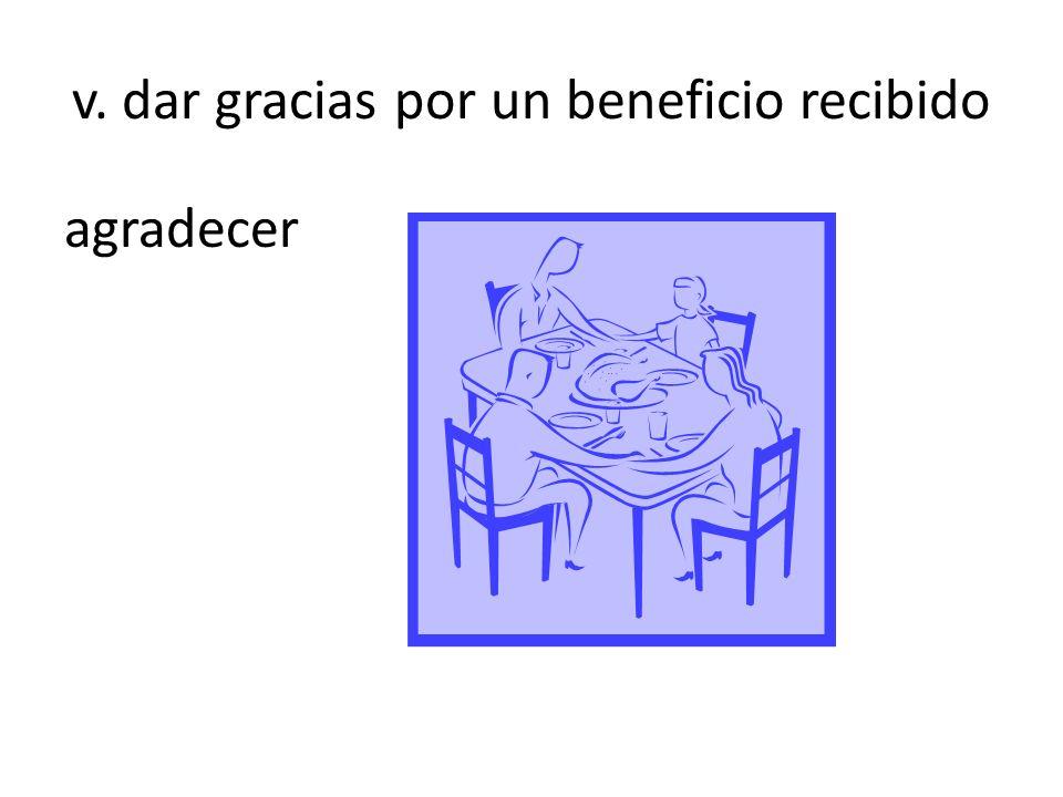 v. dar gracias por un beneficio recibido agradecer