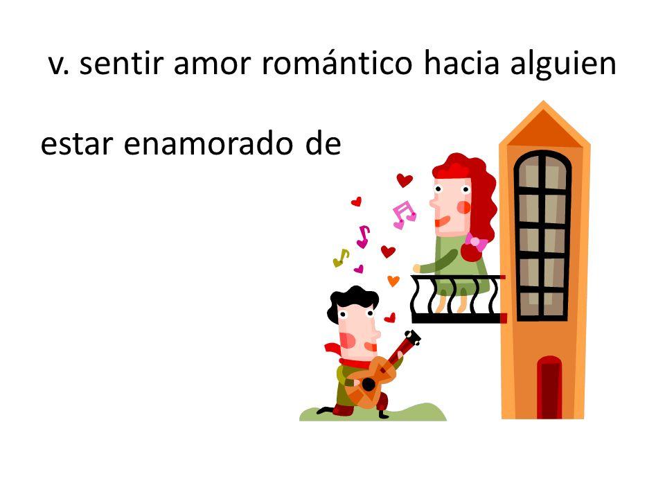 v. sentir amor romántico hacia alguien estar enamorado de