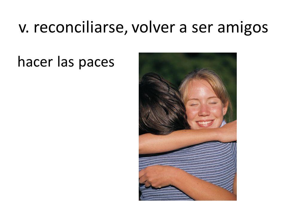 v. reconciliarse, volver a ser amigos hacer las paces