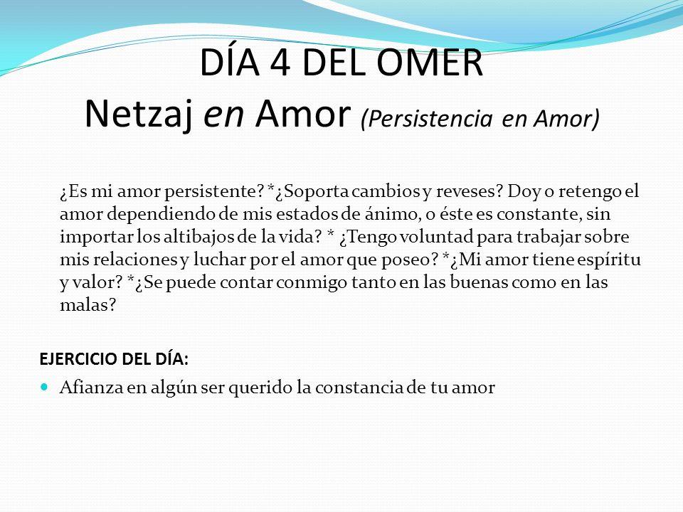 DÍA 4 DEL OMER Netzaj en Amor (Persistencia en Amor) ¿Es mi amor persistente? *¿Soporta cambios y reveses? Doy o retengo el amor dependiendo de mis es