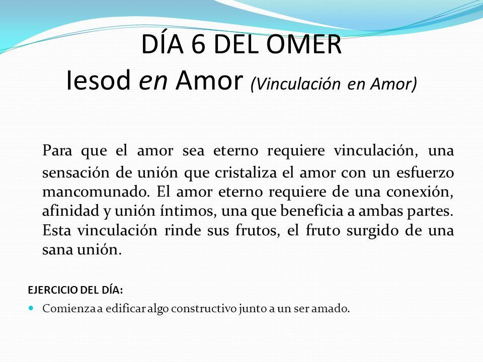 DÍA 6 DEL OMER Iesod en Amor (Vinculación en Amor) Para que el amor sea eterno requiere vinculación, una sensación de unión que cristaliza el amor con