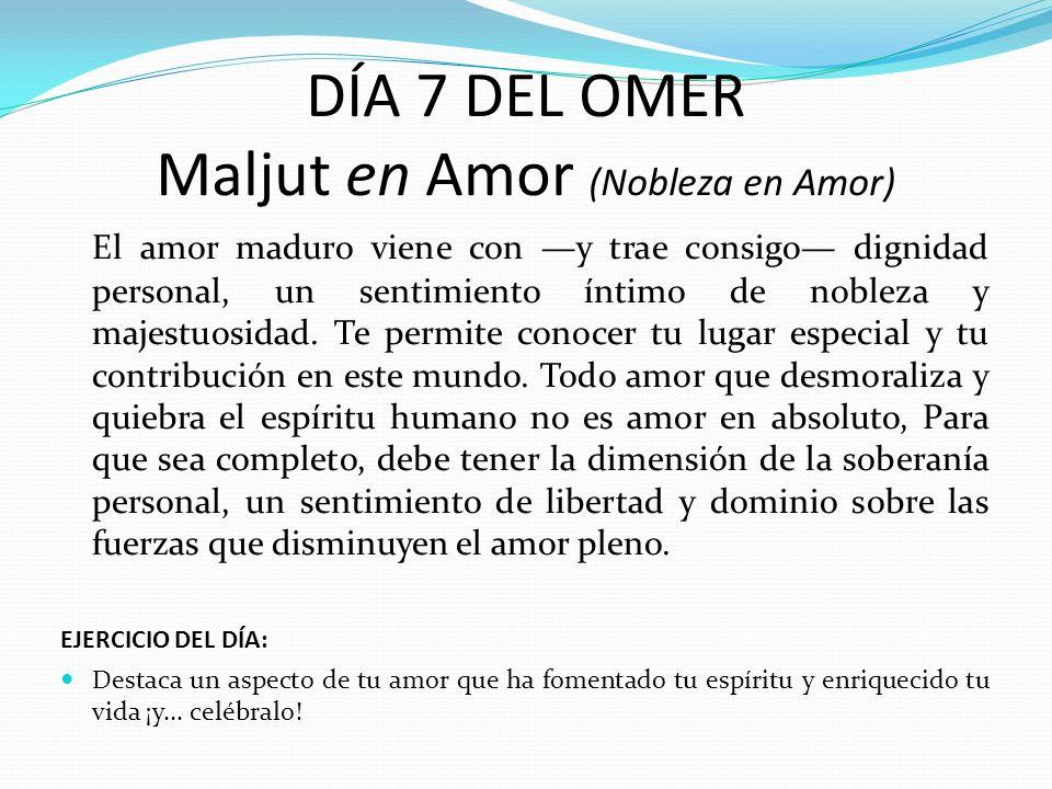 DÍA 7 DEL OMER Maljut en Amor (Nobleza en Amor) El amor maduro viene con y trae consigo dignidad personal, un sentimiento íntimo de nobleza y majestuo