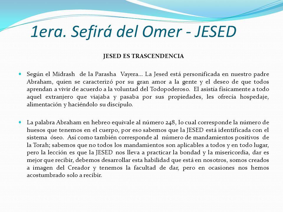 1era. Sefirá del Omer - JESED JESED ES TRASCENDENCIA Según el Midrash de la Parasha Vayera… La Jesed está personificada en nuestro padre Abraham, quie