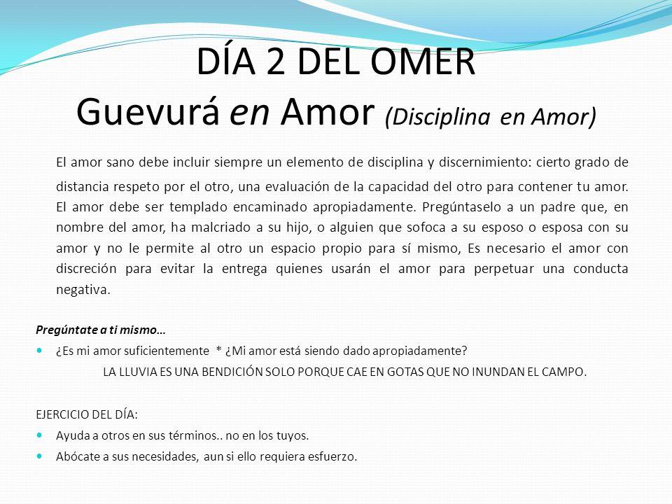 DÍA 2 DEL OMER Guevurá en Amor (Disciplina en Amor) El amor sano debe incluir siempre un elemento de disciplina y discernimiento: cierto grado de dist