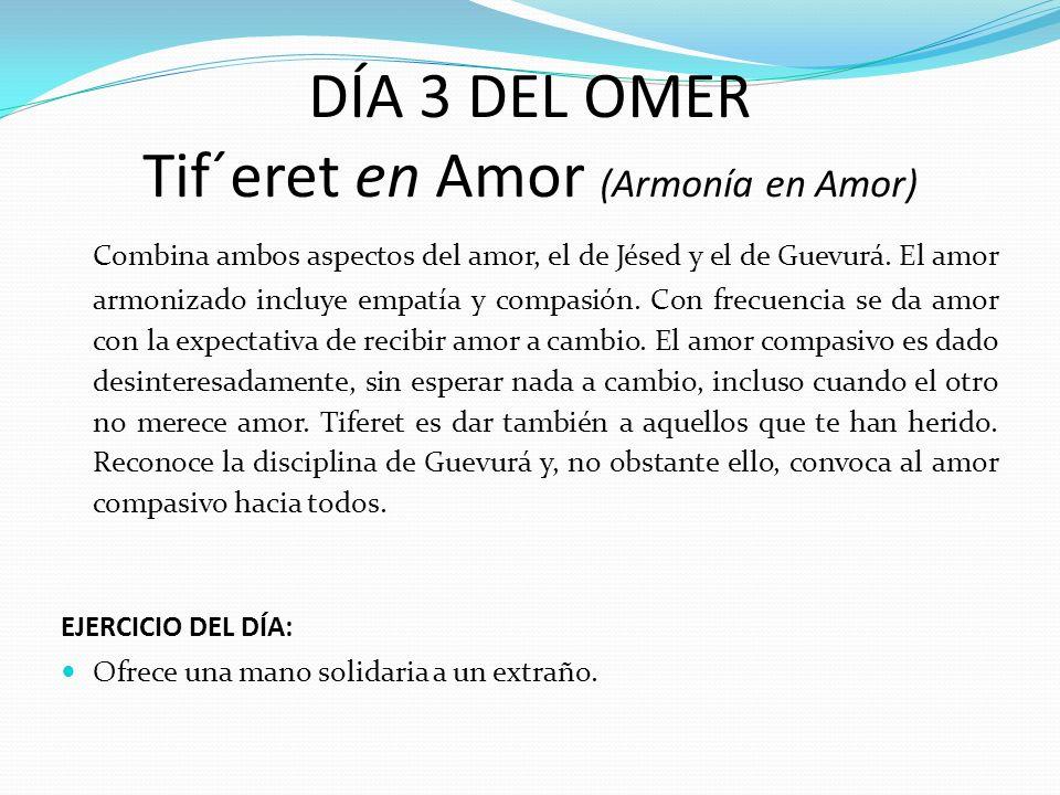 DÍA 3 DEL OMER Tif´eret en Amor (Armonía en Amor) Combina ambos aspectos del amor, el de Jésed y el de Guevurá. El amor armonizado incluye empatía y c