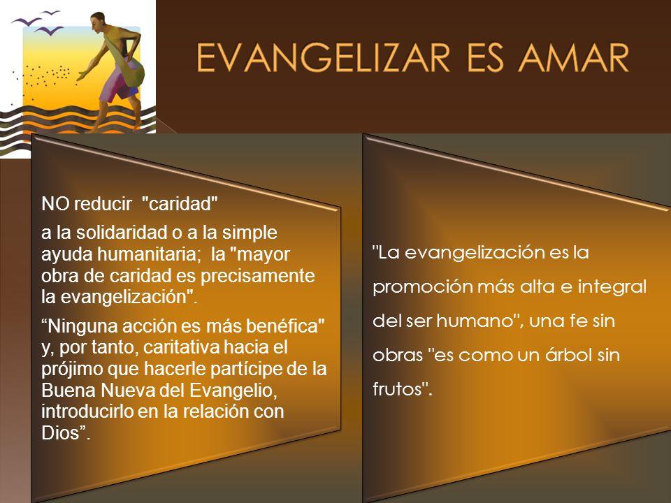 NO reducir caridad a la solidaridad o a la simple ayuda humanitaria; la mayor obra de caridad es precisamente la evangelización .