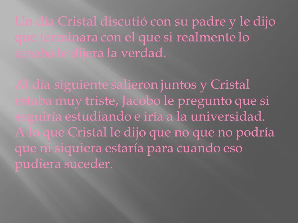 Un día Cristal discutió con su padre y le dijo que terminara con el que si realmente lo amaba le dijera la verdad. Al día siguiente salieron juntos y