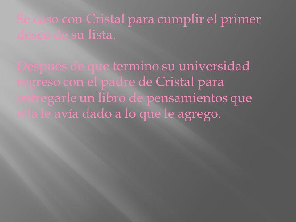 Se caso con Cristal para cumplir el primer deseo de su lista. Después de que termino su universidad regreso con el padre de Cristal para entregarle un