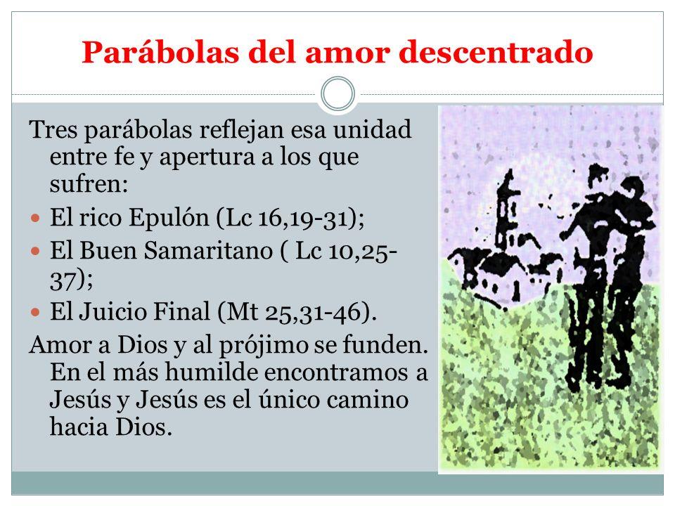 Parábolas del amor descentrado Tres parábolas reflejan esa unidad entre fe y apertura a los que sufren: El rico Epulón (Lc 16,19-31); El Buen Samarita