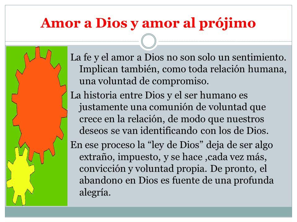 Amor a Dios y amor al prójimo La fe y el amor a Dios no son solo un sentimiento. Implican también, como toda relación humana, una voluntad de compromi