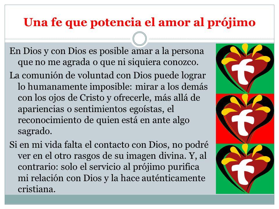 Una fe que potencia el amor al prójimo En Dios y con Dios es posible amar a la persona que no me agrada o que ni siquiera conozco. La comunión de volu