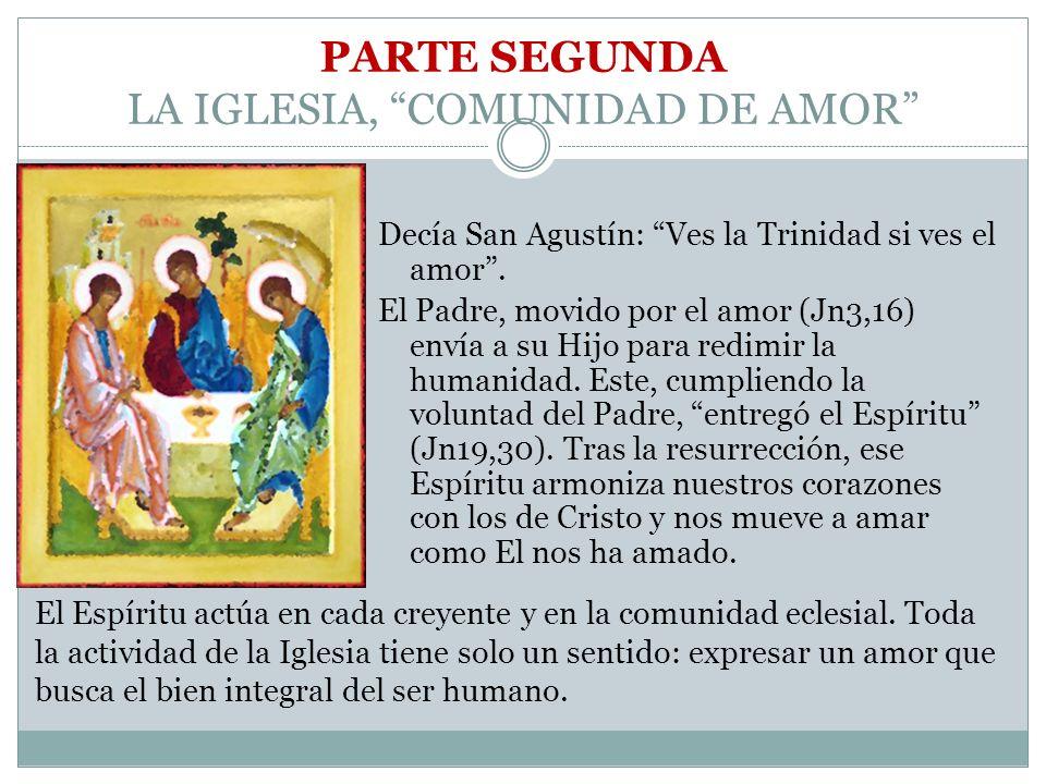 PARTE SEGUNDA LA IGLESIA, COMUNIDAD DE AMOR Decía San Agustín: Ves la Trinidad si ves el amor. El Padre, movido por el amor (Jn3,16) envía a su Hijo p
