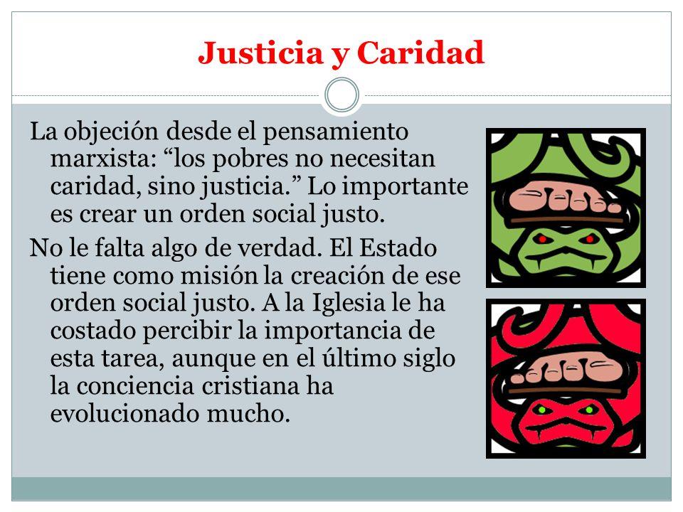 Justicia y Caridad La objeción desde el pensamiento marxista: los pobres no necesitan caridad, sino justicia. Lo importante es crear un orden social j