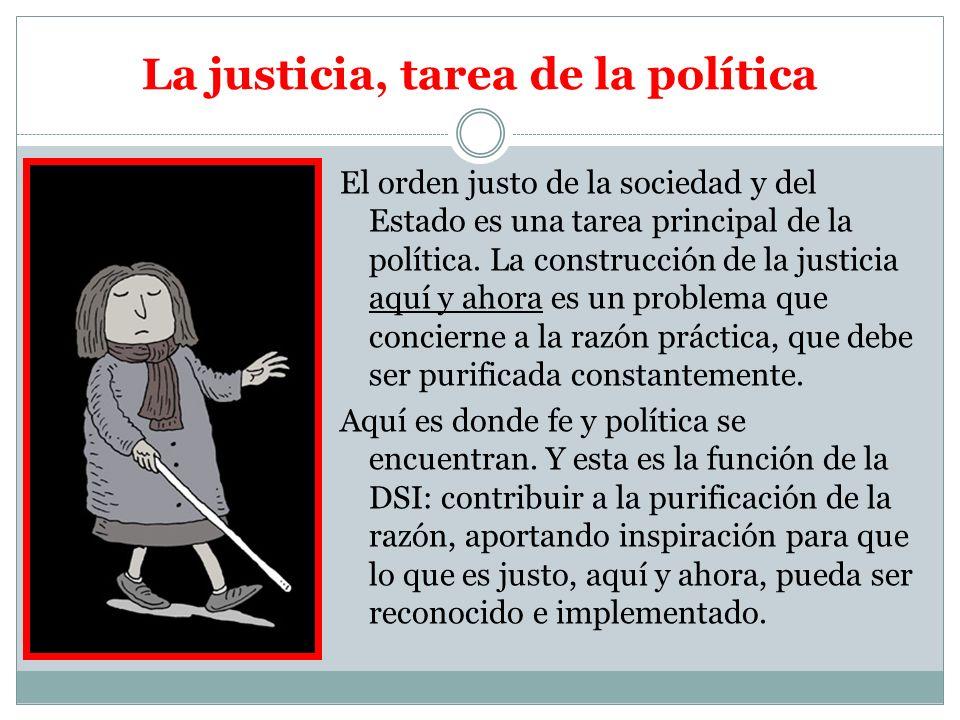 La justicia, tarea de la política El orden justo de la sociedad y del Estado es una tarea principal de la política. La construcción de la justicia aqu