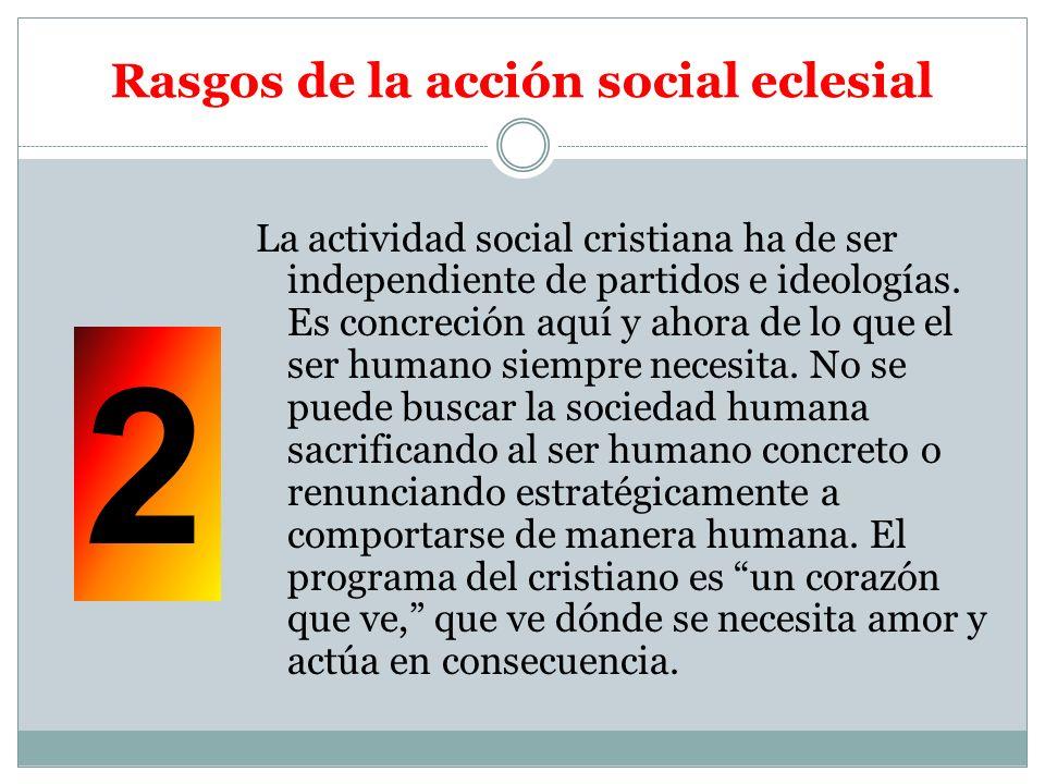 Rasgos de la acción social eclesial La actividad social cristiana ha de ser independiente de partidos e ideologías. Es concreción aquí y ahora de lo q