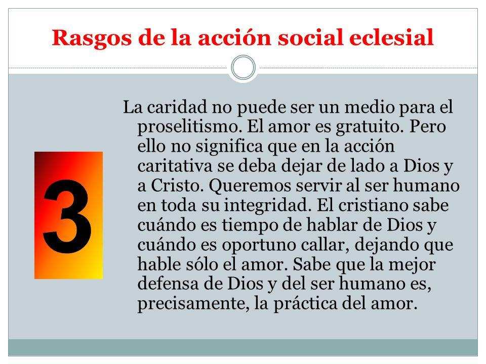 Rasgos de la acción social eclesial La caridad no puede ser un medio para el proselitismo. El amor es gratuito. Pero ello no significa que en la acció