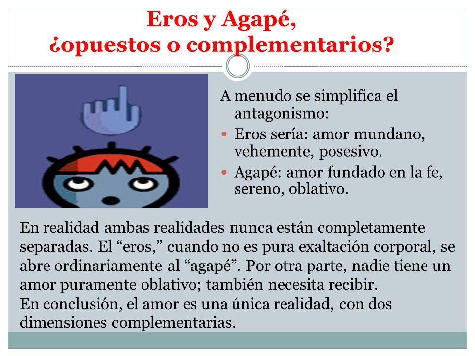 Eros y Agapé, ¿opuestos o complementarios? A menudo se simplifica el antagonismo: Eros sería: amor mundano, vehemente, posesivo. Agapé: amor fundado e