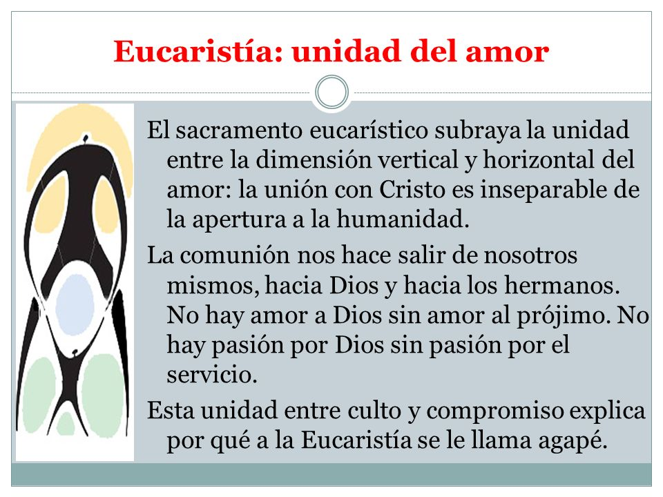 Eucaristía: unidad del amor El sacramento eucarístico subraya la unidad entre la dimensión vertical y horizontal del amor: la unión con Cristo es inse