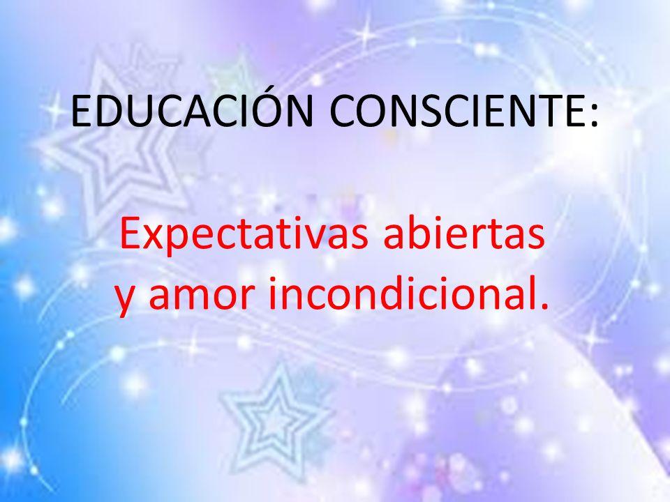 EDUCACIÓN CONSCIENTE: Expectativas abiertas y amor incondicional.