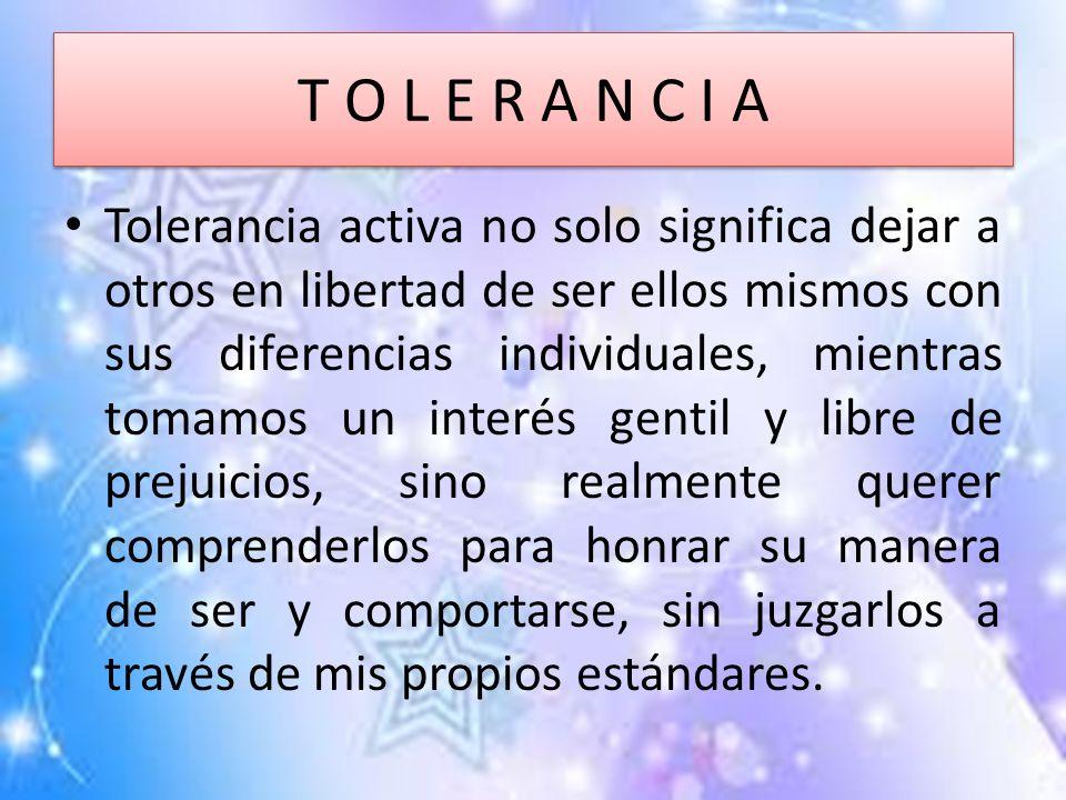 T O L E R A N C I A Tolerancia activa no solo significa dejar a otros en libertad de ser ellos mismos con sus diferencias individuales, mientras tomam