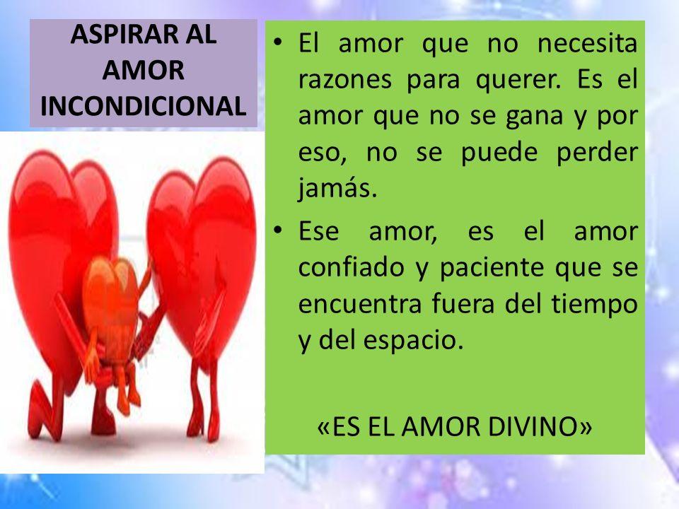ASPIRAR AL AMOR INCONDICIONAL El amor que no necesita razones para querer. Es el amor que no se gana y por eso, no se puede perder jamás. Ese amor, es