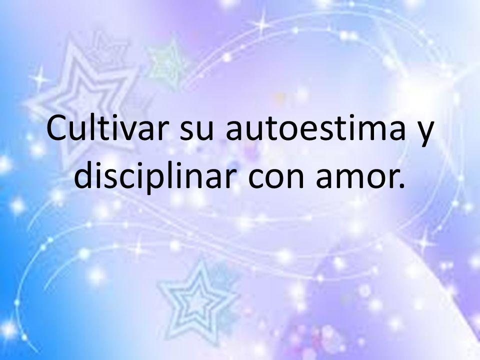 Cultivar su autoestima y disciplinar con amor.
