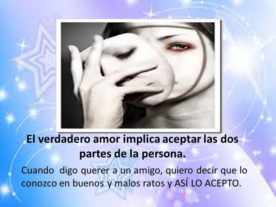 El verdadero amor implica aceptar las dos partes de la persona. Cuando digo querer a un amigo, quiero decir que lo conozco en buenos y malos ratos y A