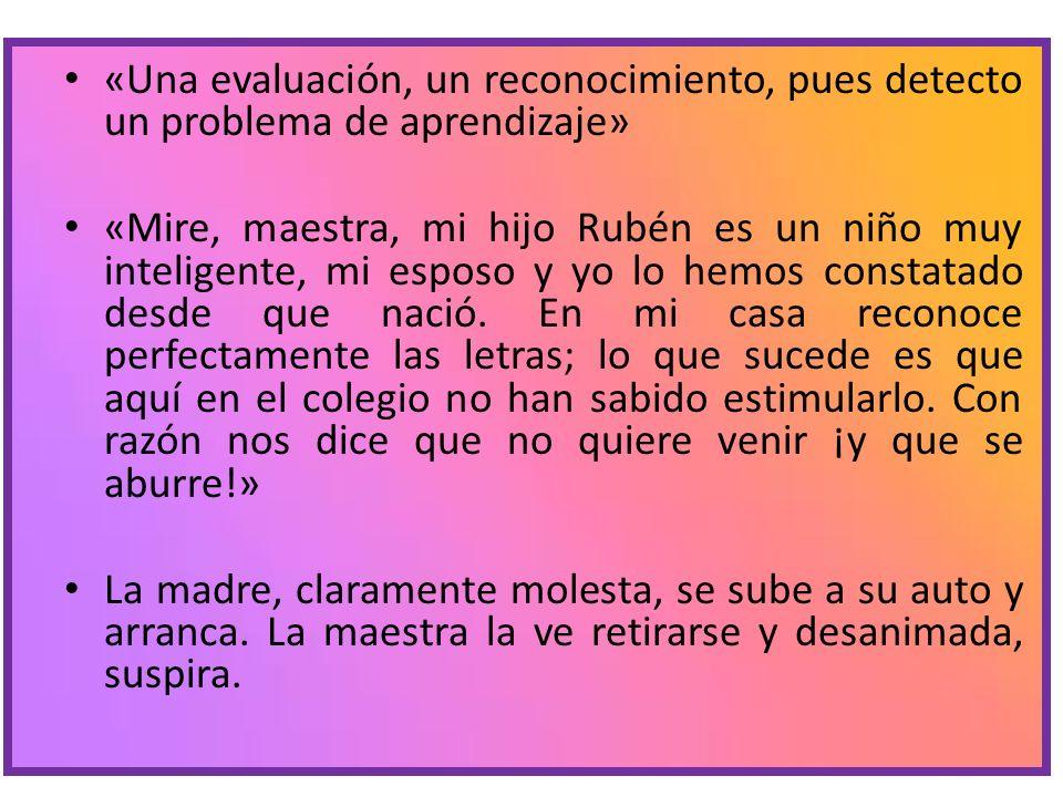 «Una evaluación, un reconocimiento, pues detecto un problema de aprendizaje» «Mire, maestra, mi hijo Rubén es un niño muy inteligente, mi esposo y yo